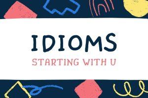 idioms bắt đầu từ U